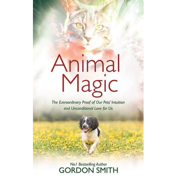 Smith, Gordon Animal Magic: The Extraordinary Proof of Our Pets' Intuition and Unconditional Love for Us