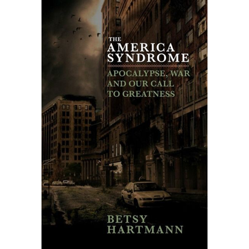 Hartmann, Betsy The America Syndrome: Apocalypse, War, and Our Call to Greatness