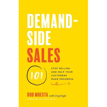 Moesta, Bob Demand-Side Sales 101: Stop Selling and Help Your Customers Make Progress