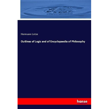 Lotze, Hermann Outlines of Logic and of Encyclopaedia of Philosophy