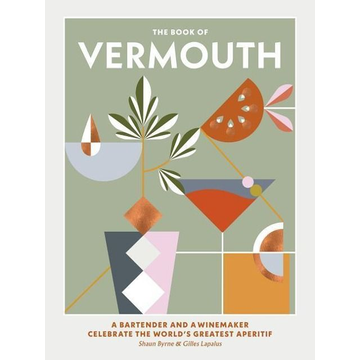 Byrne, Shaun The Book of Vermouth: A Bartender and a Winemaker Celebrate the World's Greatest Aperitif