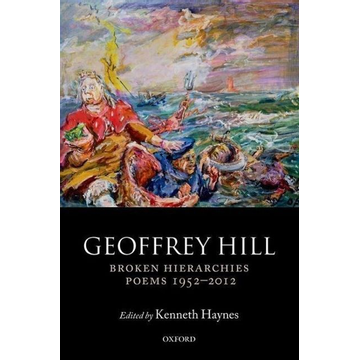 Hill, Geoffrey (Professor of Poetry, Professor of Poetry, University of Oxford) ISBN Broken Hierarchies ( Poems 1952-2012 ) book English Hardcover 990 pages