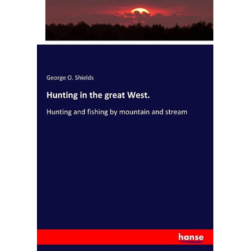 Shields, George O. Hunting in the great West.