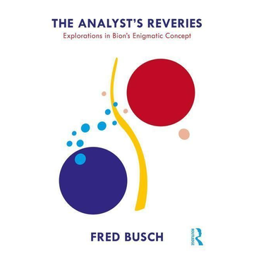 Busch, Fred (Training and Supervising Analyst, Boston Psychoanalytic Institute and Society) The Analyst's Reveries