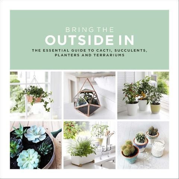 Bradley, Val Bring the Outside in: The Essential Guide to Cacti, Succulents, Planters and Terrariums