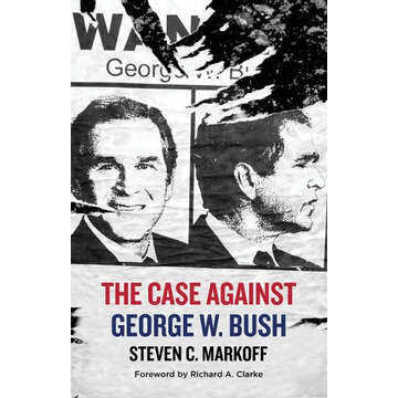Markoff, Steven C. The Case Against George W. Bush