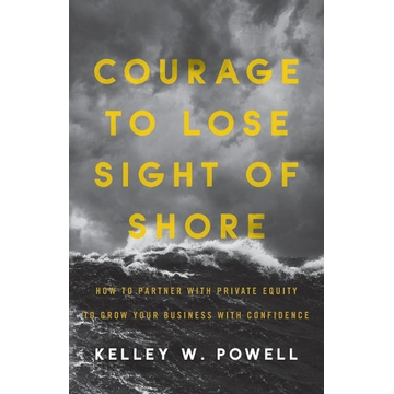 Powell, Kelley W. Courage to Lose Sight of Shore: How to Partner with Private Equity to Grow Your Business with Confidence
