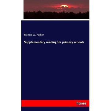 Parker, Francis W. Supplementary reading for primary schools