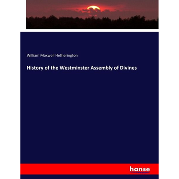 Hetherington, William Maxwell History of the Westminster Assembly of Divines