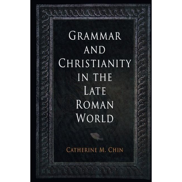 Chin, Catherine M. Grammar and Christianity in the Late Roman World