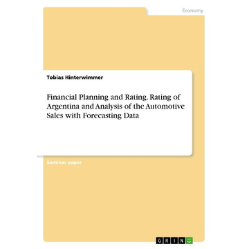 Hinterwimmer, Tobias Financial Planning and Rating. Rating of Argentina and Analysis of the Automotive Sales with Forecasting Data