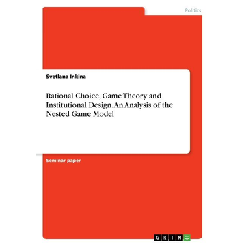 Inkina, Svetlana Rational Choice, Game Theory and Institutional Design. An Analysis of the Nested Game Model