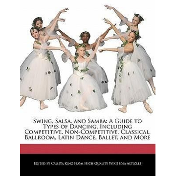King, Calista Swing, Salsa, and Samba: A Guide to Types of Dancing, Including Competitive, Non-Competitive, Classical, Ballroom, Latin Dance, Ballet, and Mor