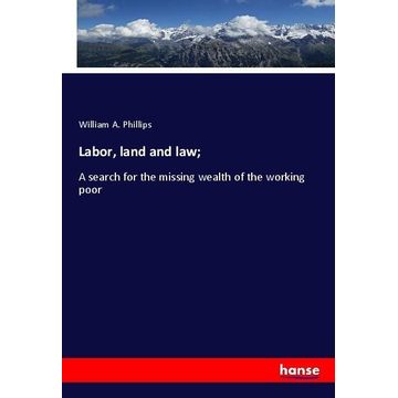 Phillips, William A. Labor, land and law;