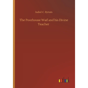 Byrum, Isabel C. The Poorhouse Waif and his Divine Teacher