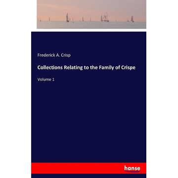 Crisp, Frederick A. Collections Relating to the Family of Crispe