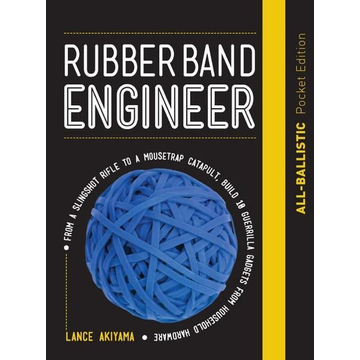Akiyama, Lance Rubber Band Engineer: All-Ballistic Pocket Edition: From a Slingshot Rifle to a Mousetrap Catapult, Build 10 Guerrilla Gadgets from Household Hardware