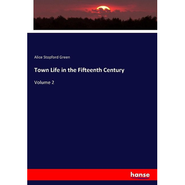 Green, Alice Stopford Town Life in the Fifteenth Century