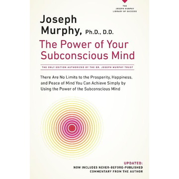 Murphy, Joseph The Power of Your Subconscious Mind: There Are No Limits to the Prosperity, Happiness, and Peace of Mind You Can Achieve Simply by Using the Power of