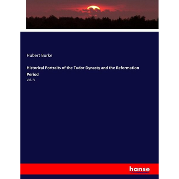Burke, Hubert Historical Portraits of the Tudor Dynasty and the Reformation Period