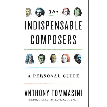 Tommasini, Anthony The Indispensable Composers: A Personal Guide
