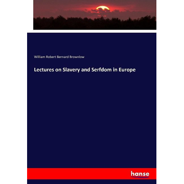 Brownlow, William Robert Bernard Lectures on Slavery and Serfdom in Europe