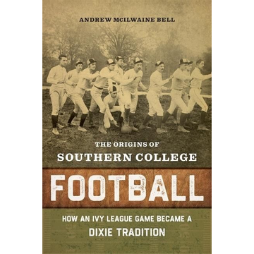 Bell, Andrew McIlwaine The Origins of Southern College Football: How an Ivy League Game Became a Dixie Tradition