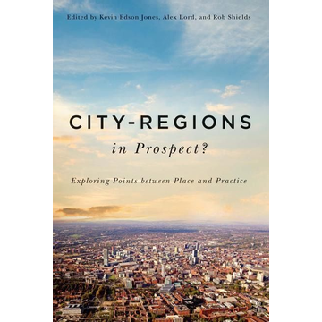 Jones, Kevin Edson City-Regions in Prospect?: Exploring the Meeting Points Between Place and Practice