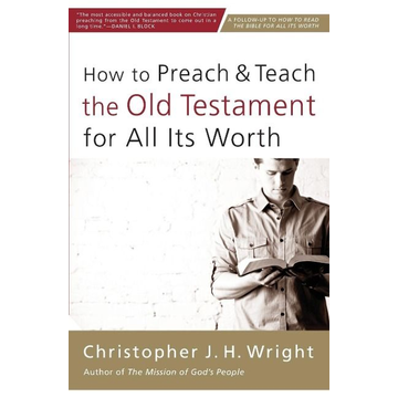 Wright, Christopher J. H. How to Preach and Teach the Old Testament for All Its Worth
