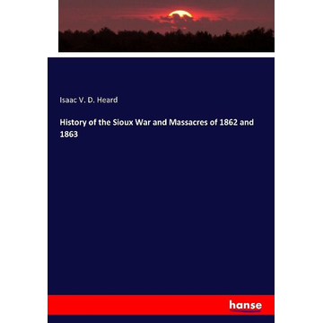 Heard, Isaac V. D. History of the Sioux War and Massacres of 1862 and 1863