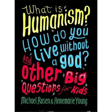 Rosen, Michael What is Humanism? How do you live without a god? And Other Big Questions for Kids