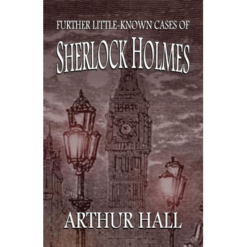 Hall, Arthur Further Little-Known Cases of Sherlock Holmes