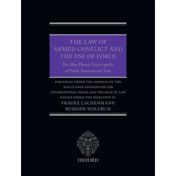 Frauke Lachenmann, Rüdiger Wolfrum The Law of Armed Conflict and the Use of Force: The Max Planck Encyclopedia of Public International Law