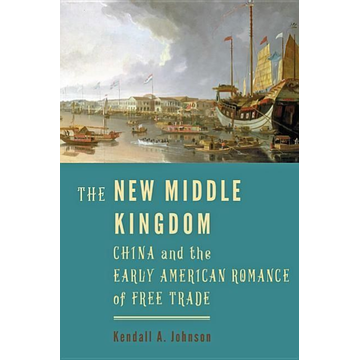 Johnson, Kendall A. The New Middle Kingdom: China and the Early American Romance of Free Trade