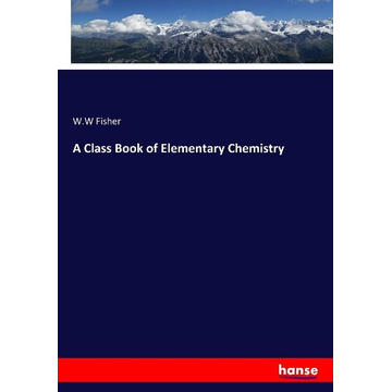 Fisher, W. W A Class Book of Elementary Chemistry