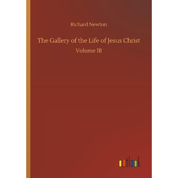 Newton, Richard The Gallery of the Life of Jesus Christ