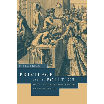 Kwass, Michael Privilege and the Politics of Taxation in Eighteenth-Century France