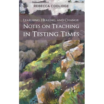 Coolidge, Rebecca Learning, Healing, and Change: Notes on Teaching in Testing Times