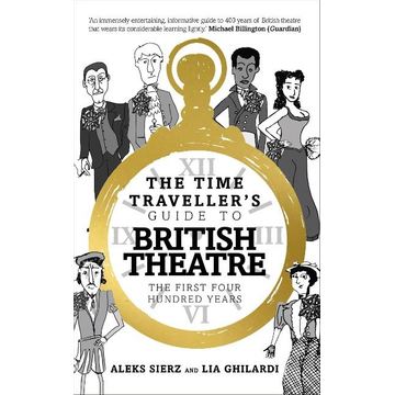 Sierz, Aleks (Author, Freelance arts journalist) The Time Traveller's Guide to British Theatre