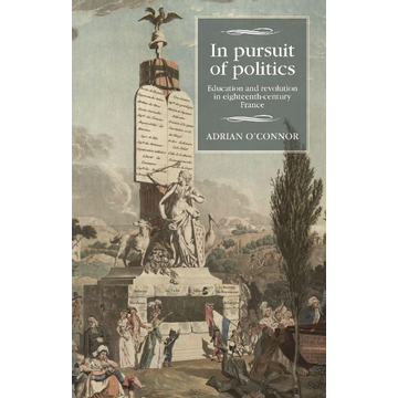 O'Connor, Adrian In Pursuit of Politics: Education and Revolution in Eighteenth-Century France