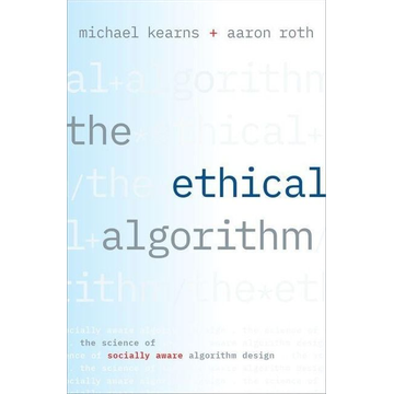 Kearns, Michael (Professor and the National Center Chair in the Computer and Information Science department, Professor and the National Center Chair in the Computer and Information Science department, University of Pennsylvania) The Ethical Algorithm