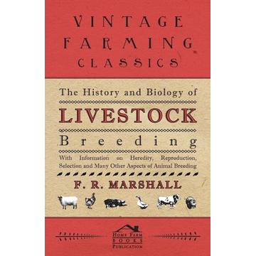 Marshall, F. R. The History and Biology of Livestock Breeding - With Information on Heredity, Reproduction, Selection and Many Other Aspects of Animal Breeding