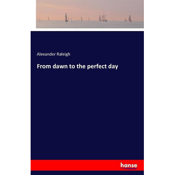 Raleigh, Alexander From dawn to the perfect day