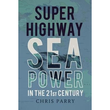 Parry, Chris Super Highway: Sea Power in the 21st Century