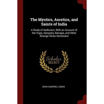 The Mystics, Ascetics, and Saints of India: A Study of Sadhuism, with an Account of the Yogis, Sanyasis, Bairagis, and Other Strange Hindu Sectarians
