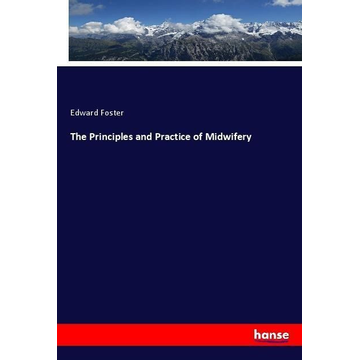 Foster, Edward The Principles and Practice of Midwifery