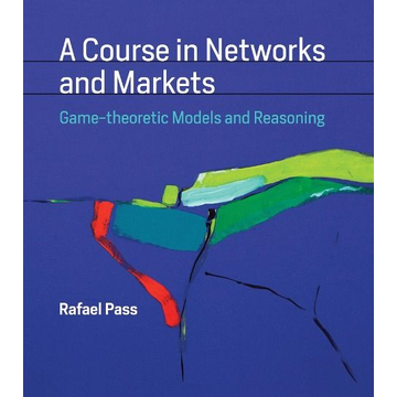 Pass, Rafael (Assistant Professor, Cornell University) A Course in Networks and Markets