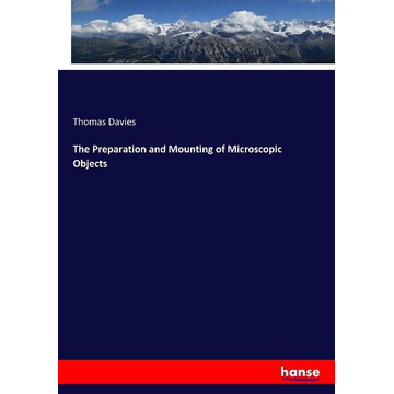 Davies, Thomas The Preparation and Mounting of Microscopic Objects