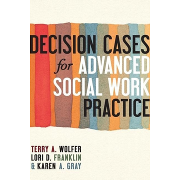 Wolfer, Terry, , Ph.D. (University of South Carolina) Decision Cases for Advanced Social Work Practice