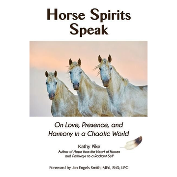 Pike, Kathy Horse Spirits Speak: On Love, Presence, and Harmony in a Chaotic World